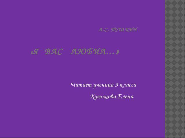 А.С. ПУШКИН «Я ВАС ЛЮБИЛ…» Читает ученица 9 класса Кузнецова Елена