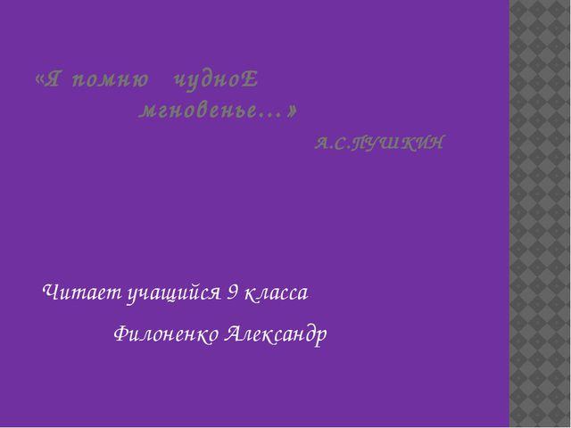 «Я помню чудноЕ мгновенье…» А.С.ПУШКИН Читает учащийся 9 класса Филоненко Але...