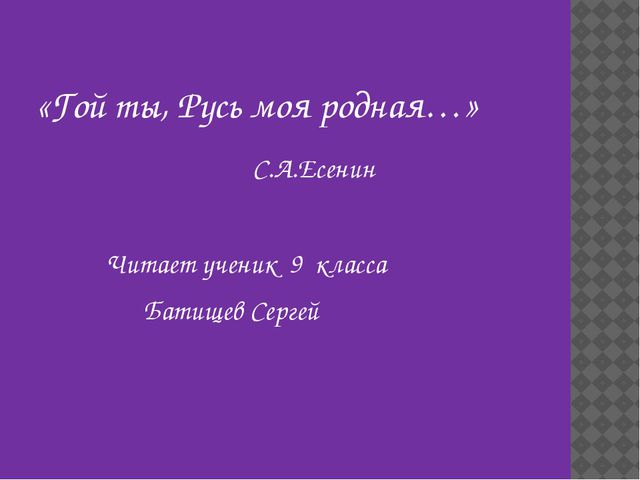 «Гой ты, Русь моя родная…» С.А.Есенин Читает ученик 9 класса Батищев Сергей