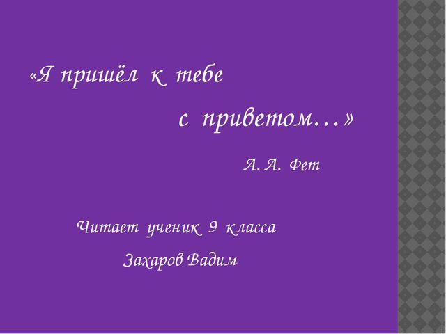 «Я пришёл к тебе с приветом…» А. А. Фет Читает ученик 9 класса Захаров Вадим
