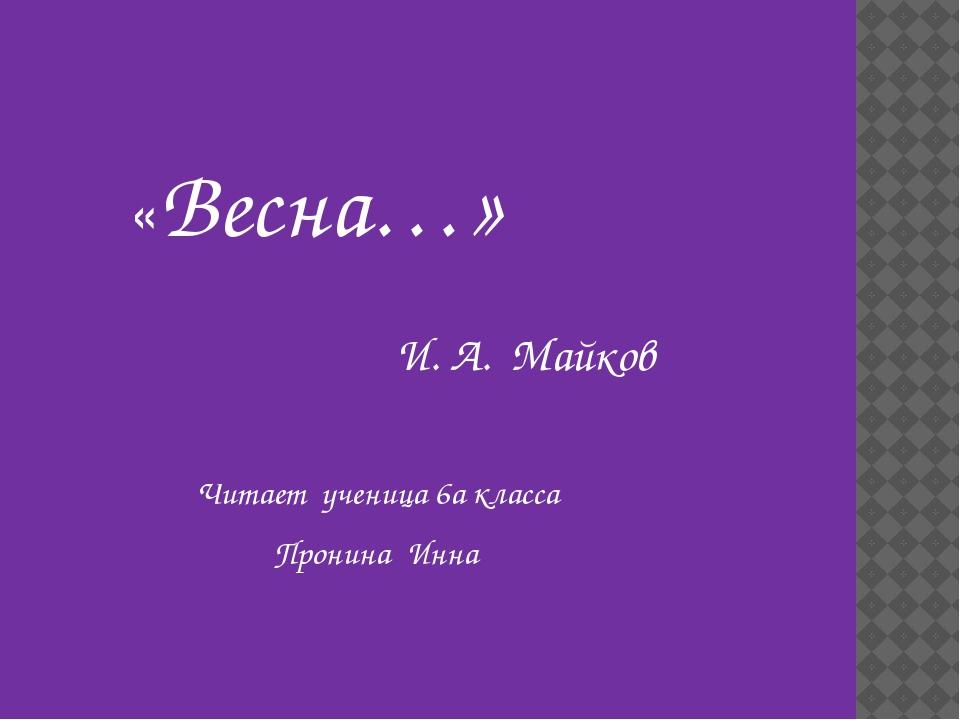 «Весна…» И. А. Майков Читает ученица 6а класса Пронина Инна