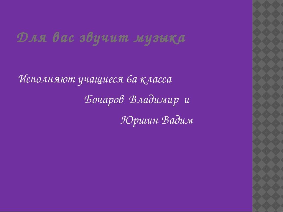 Для вас звучит музыка Исполняют учащиеся 6а класса Бочаров Владимир и Юршин В...