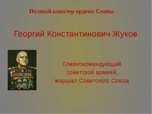 Георгий Константинович Жуков Главнокомандующий советской армией, маршал Совет