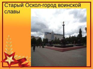 Старый Оскол-город воинской славы