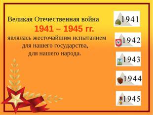 Великая Отечественная война             1941 – 1945 гг.  являлась жесточайшим