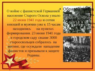О войне с фашистской Германией  население Старого Оскола узнало 22 июня 1941