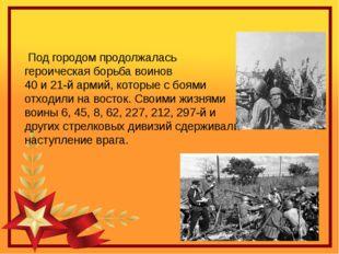 Под городом продолжалась героическая борьба воинов  40 и 21-й армий, которые