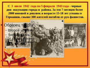 С  3  июля  1942  года по 5 февраля  1943 года - черные  дни  оккупации город