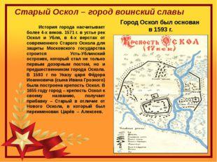 Город Оскол был основан  в 1593 г.            История города насчитывает бол