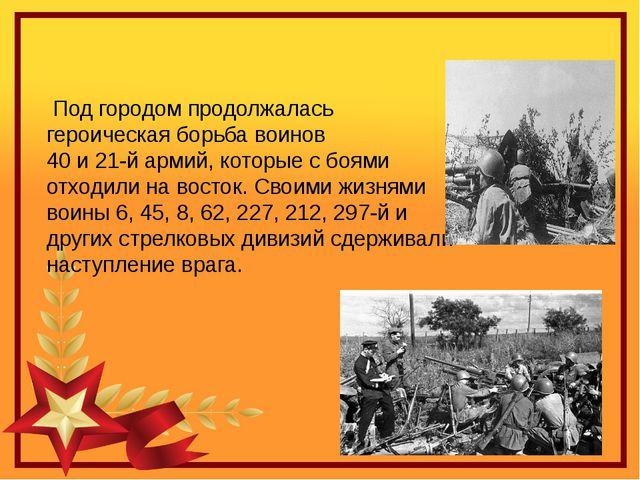 Под городом продолжалась героическая борьба воинов  40 и 21-й армий, которые...