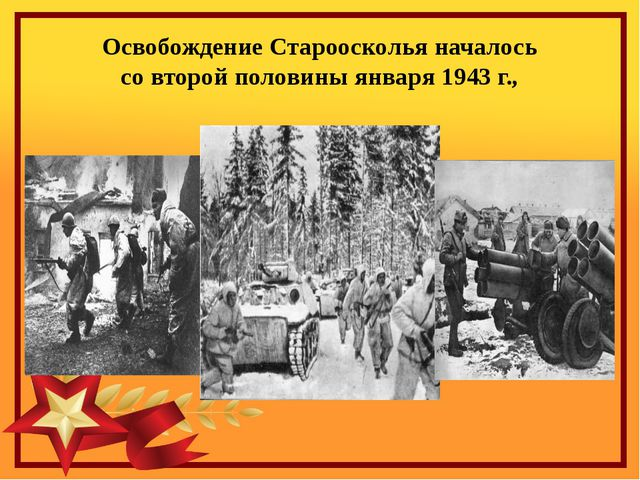 Освобождение Староосколья началось  со второй половины января 1943 г.,
