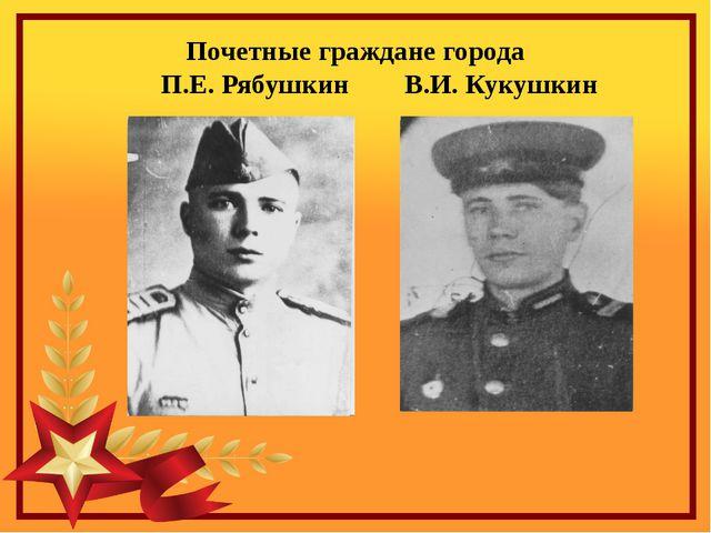 Почетные граждане города        П.Е. Рябушкин        В.И. Кукушкин