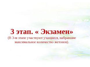 3 этап. « Экзамен» (В 3-м этапе участвуют учащиеся, набравшие максимальное к