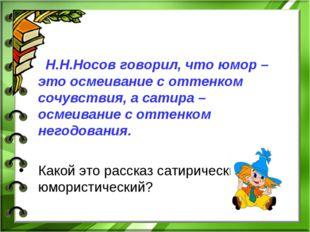 Н.Н.Носов говорил, что юмор – это осмеивание с оттенком сочувствия, а сатира