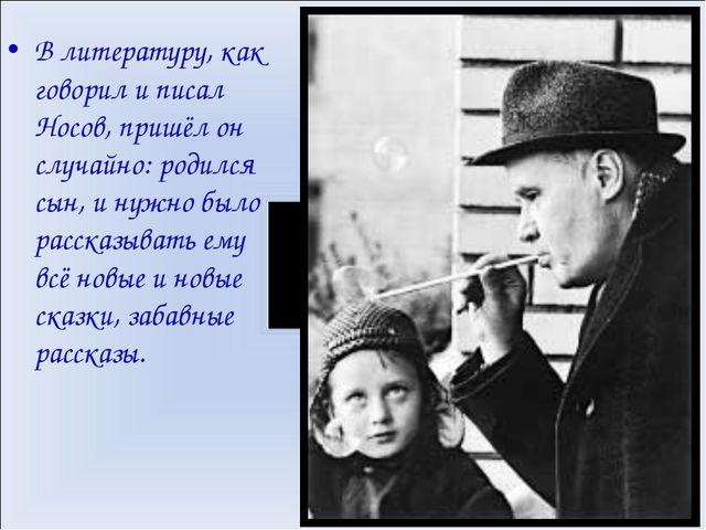 В литературу, как говорил и писал Носов, пришёл он случайно: родился сын, и н...