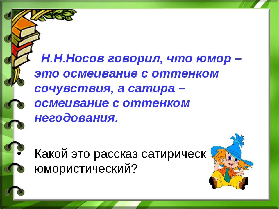 Н.Н.Носов говорил, что юмор – это осмеивание с оттенком сочувствия, а сатира...