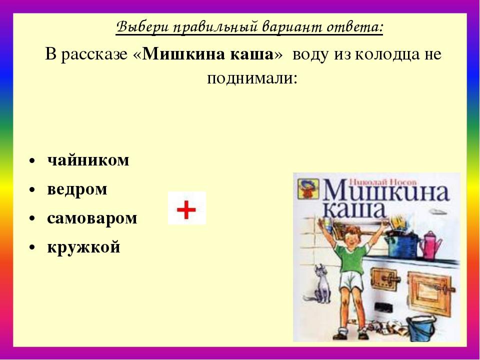 Выбери правильный вариант ответа: В рассказе «Мишкина каша» воду из колодца...