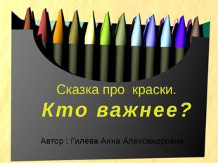 Сказка про краски. Кто важнее? Автор : Гилёва Анна Александровна