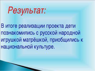 Результат: В итоге реализации проекта дети познакомились с русской народной и