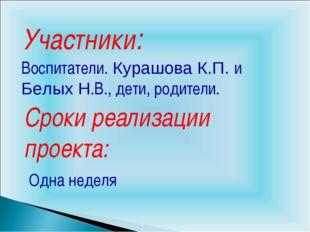 Участники: Воспитатели. Курашова К.П. и Белых Н.В., дети, родители. Сроки реа