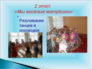 2 этап: «Мы весёлые матрёшки» Разучивание танцев и хороводов