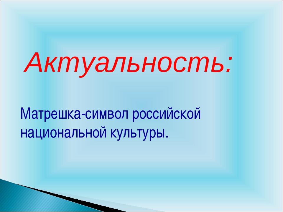 Актуальность: Матрешка-символ российской национальной культуры.