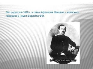 Фет родился в 1820 г. в семье Афанасия Шеншина – мценского помещика и немки Ш