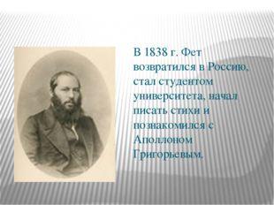 В 1838 г. Фет возвратился в Россию, стал студентом университета, начал писат