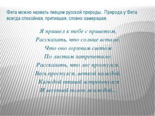 Фета можно назвать певцом русской природы.. Природа у Фета всегда спокойная,