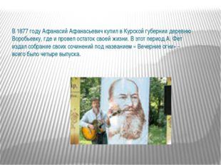 В 1877 году Афанасий Афанасьевич купил в Курской губернии деревню Воробьевку,