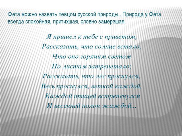 Фета можно назвать певцом русской природы.. Природа у Фета всегда спокойная,...