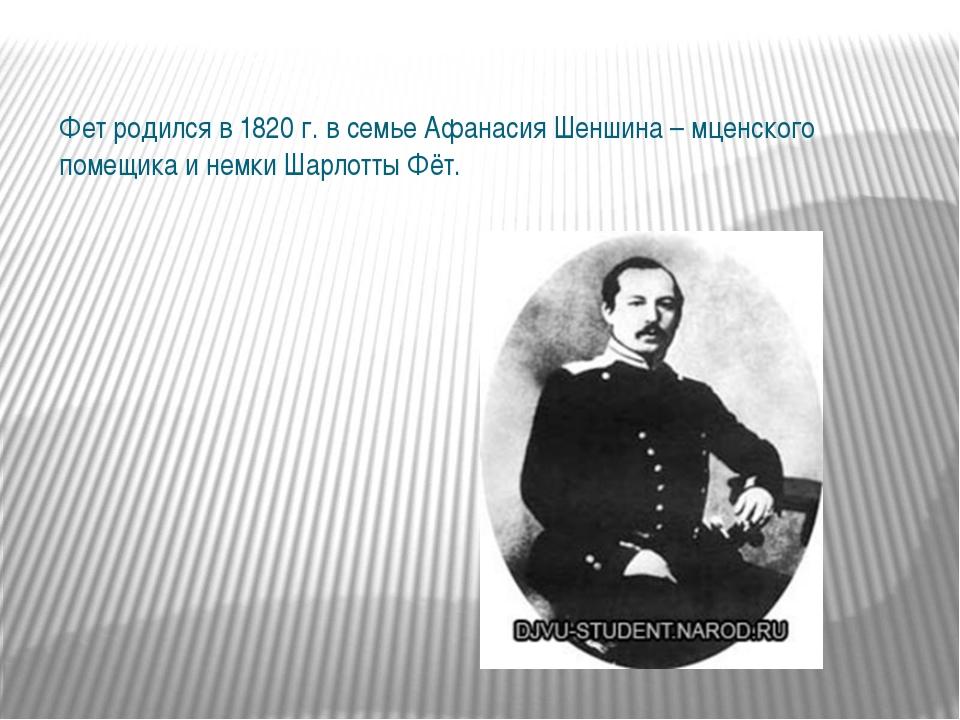 Фет родился в 1820 г. в семье Афанасия Шеншина – мценского помещика и немки Ш...