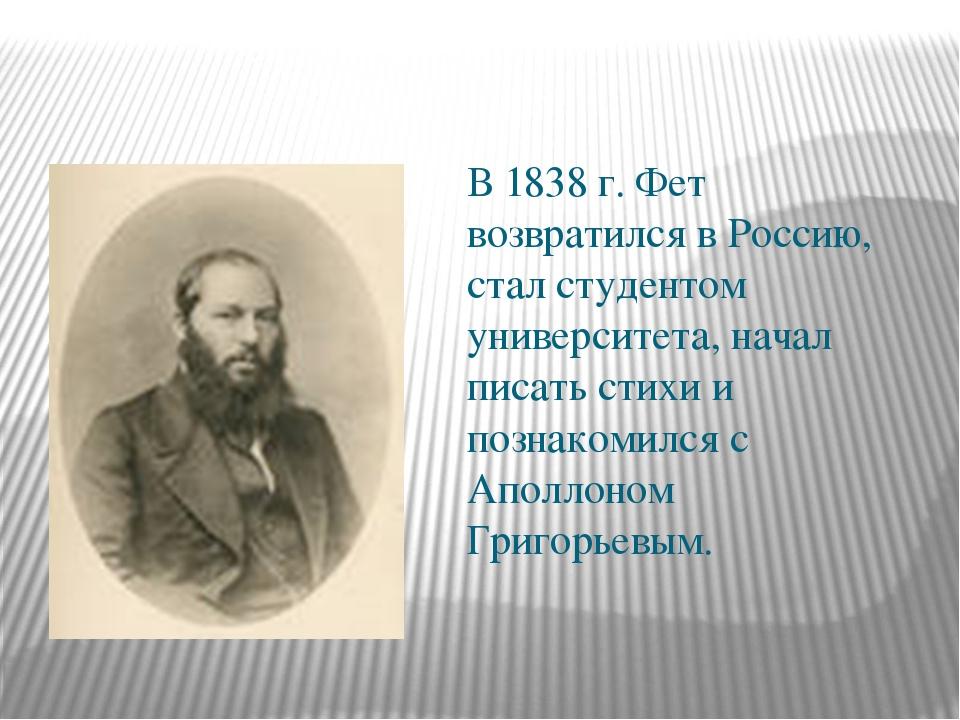 В 1838 г. Фет возвратился в Россию, стал студентом университета, начал писат...