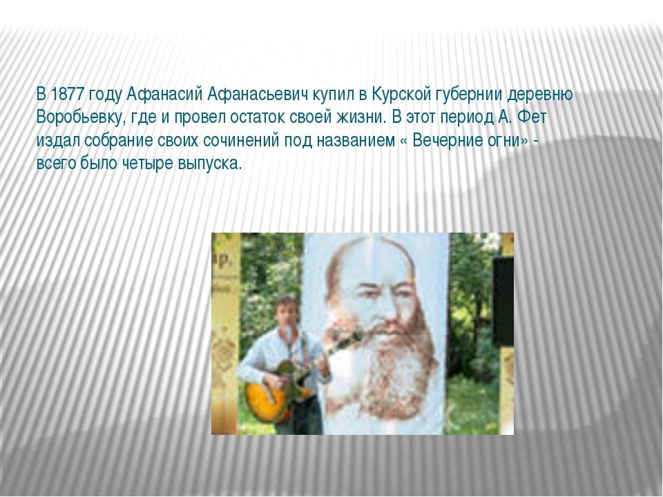 В 1877 году Афанасий Афанасьевич купил в Курской губернии деревню Воробьевку,...