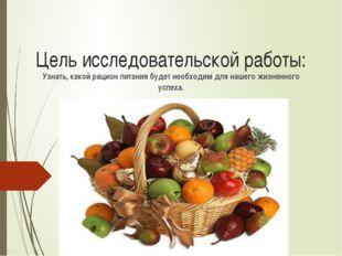 Цель исследовательской работы: Узнать, какой рацион питания будет необходим д