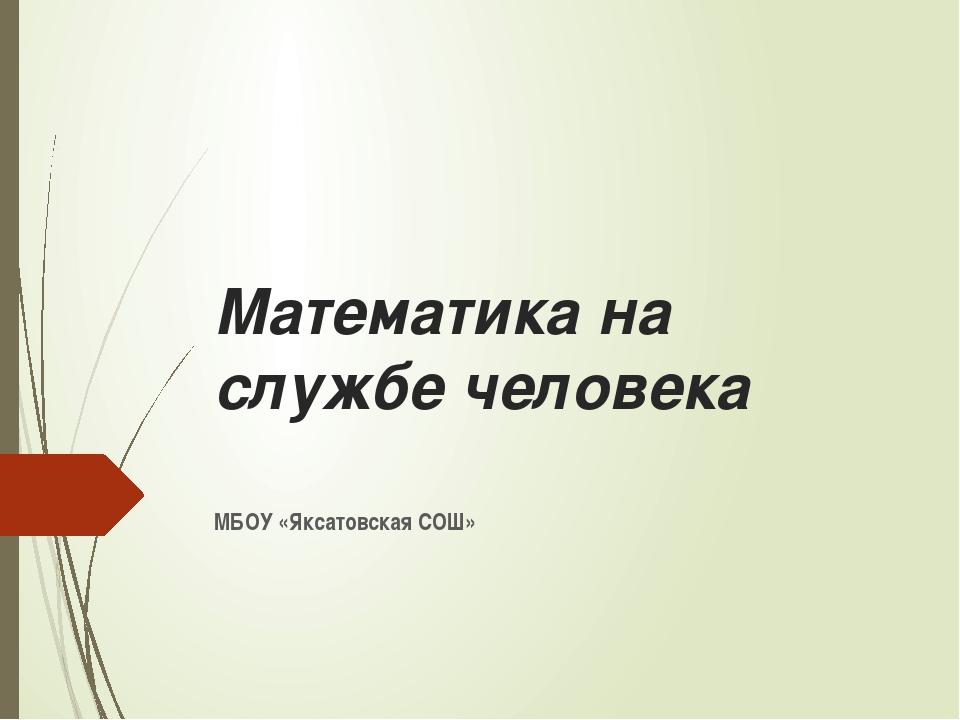 Математика на службе человека МБОУ «Яксатовская СОШ»