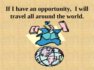 If I have an opportunity, I will travel all around the world.