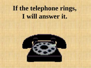 If the telephone rings, I will answer it.