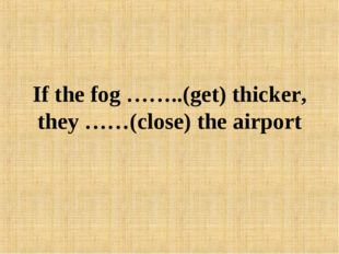 If the fog ……..(get) thicker, they ……(close) the airport