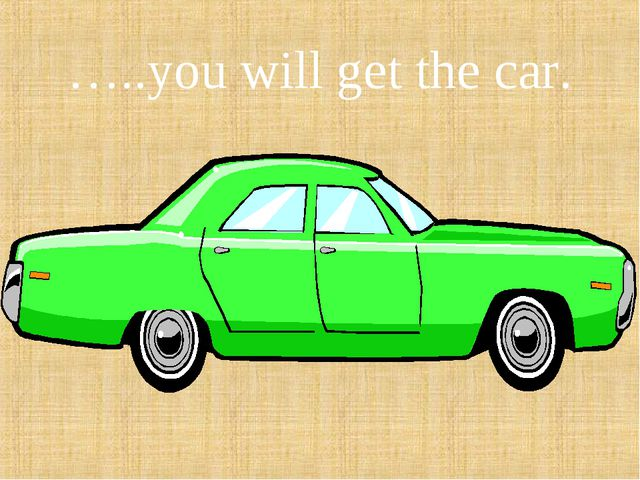 …..you will get the car.