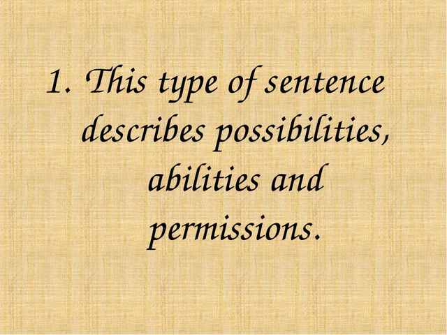 This type of sentence describes possibilities, abilities and permissions.