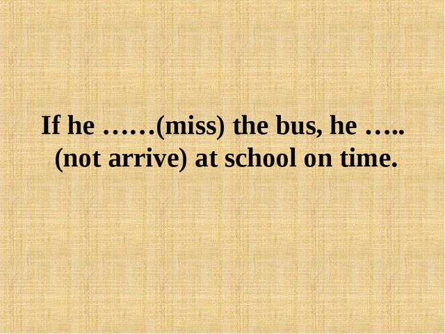 If he ……(miss) the bus, he ….. (not arrive) at school on time.