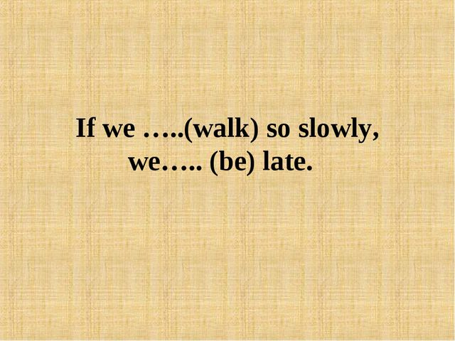 If we …..(walk) so slowly, we….. (be) late.