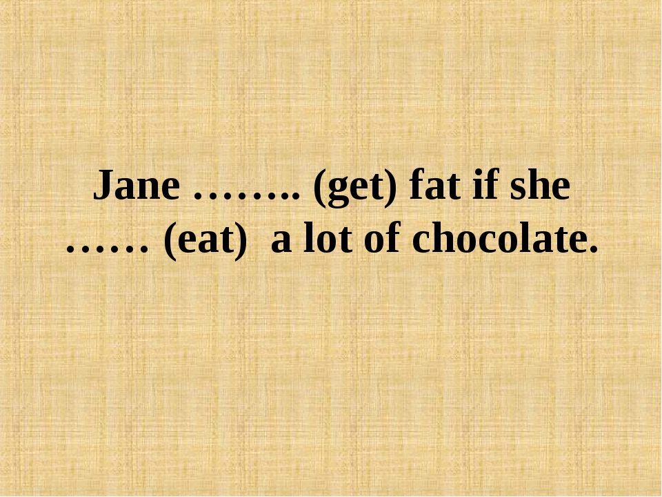 Jane …….. (get) fat if she …… (eat) a lot of chocolate.