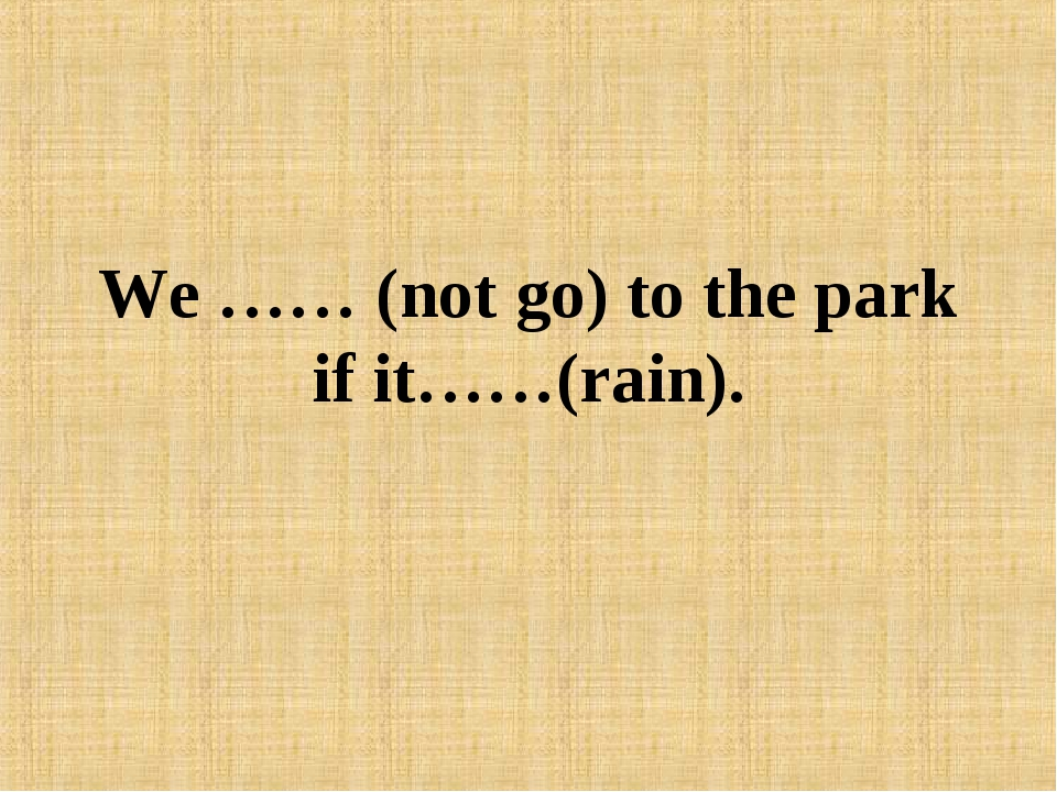 We …… (not go) to the park if it……(rain).