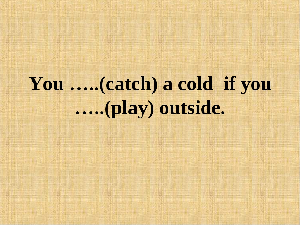 You …..(catch) a cold if you …..(play) outside.