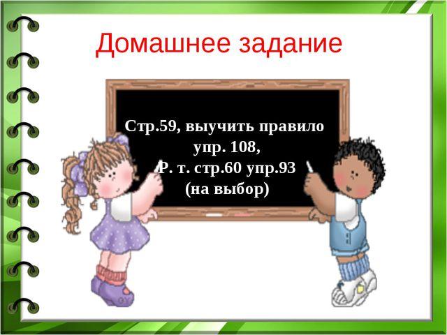 Домашнее задание Стр.59, выучить правило упр. 108, Р. т. стр.60 упр.93 (на вы...