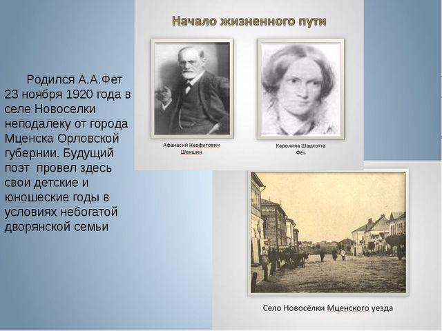 Родился А.А.Фет 23 ноября 1920 года в селе Новоселки неподалеку от города Мц...