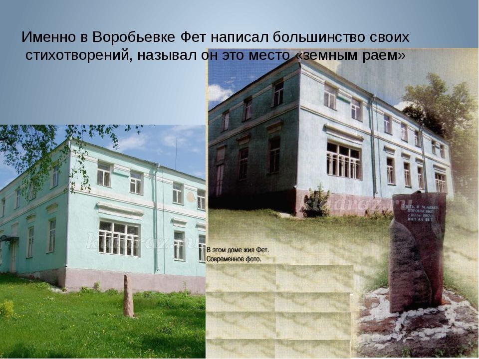 Именно в Воробьевке Фет написал большинство своих стихотворений, называл он э...
