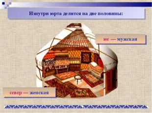Изнутри юрта делится на две половины: юг— мужская север— женская